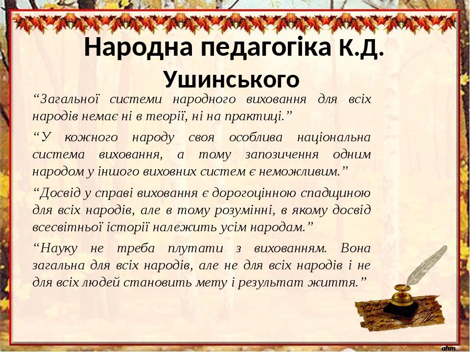 """""""Загальної системи народного виховання для всіх народів немає ні в теорії, ні на практиці."""" """"У кожного народу своя особлива національна система вих..."""