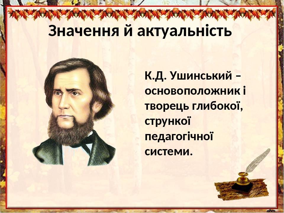 Значення й актуальність К.Д. Ушинський – основоположник і творець глибокої, стрункої педагогічної системи.