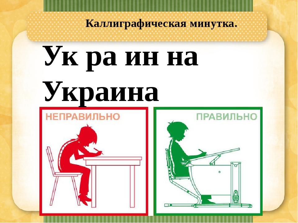 Каллиграфическая минутка. Ук ра ин на Украина