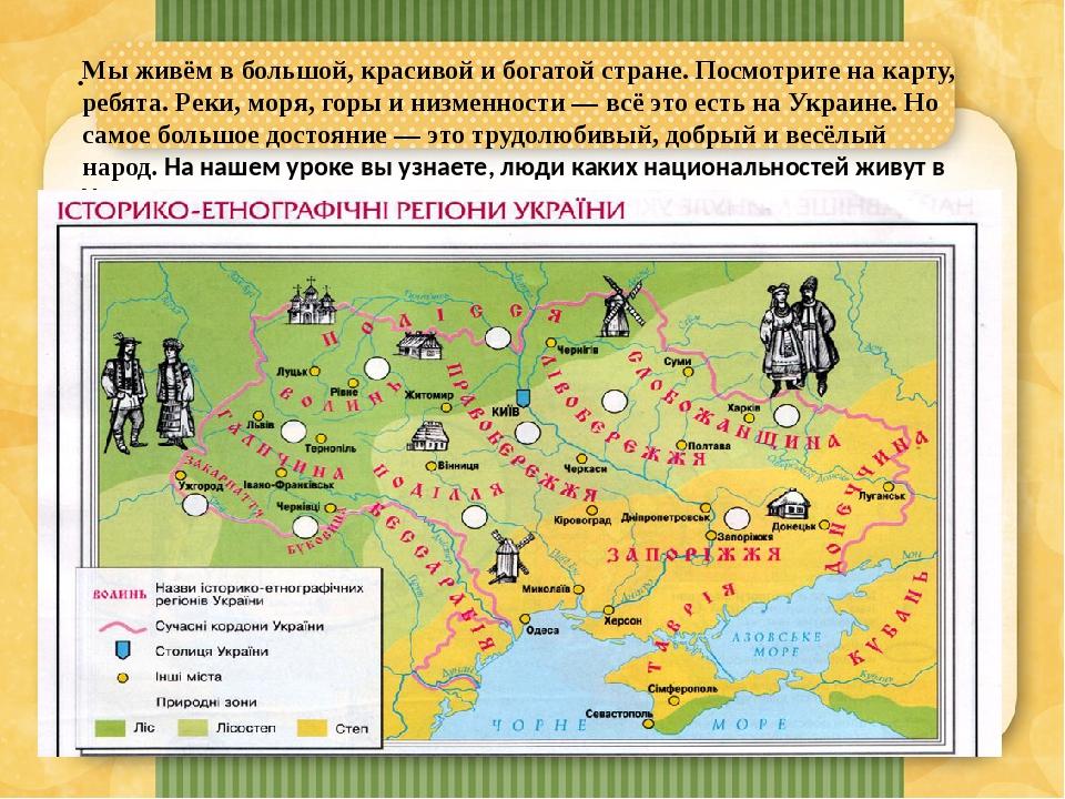 . Мы живём в большой, красивой и богатой стране. Посмотрите на карту, ребята. Реки, моря, горы и низменности — всё это есть на Украине. Но самое бо...
