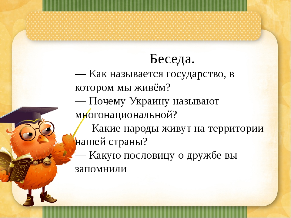 Беседа. — Как называется государство, в котором мы живём? — Почему Украину называют многонациональной? — Какие народы живут на территории нашей стр...