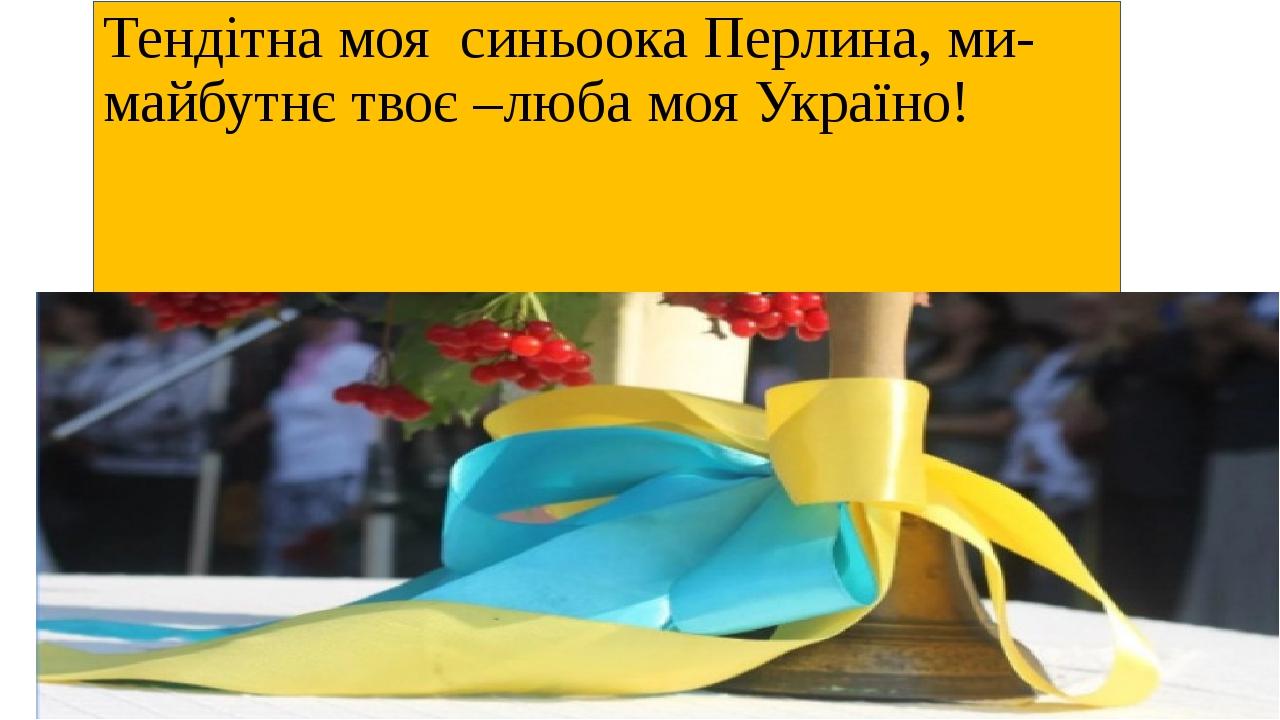 Тендітна моя синьоока Перлина, ми-майбутнє твоє –люба моя Україно!