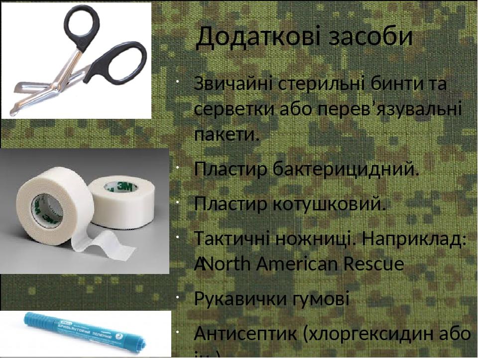 Додаткові засоби Звичайні стерильні бинти та серветки або перев'язувальні пакети. Пластир бактерицидний. Пластир котушковий. Тактичні ножниці. Напр...