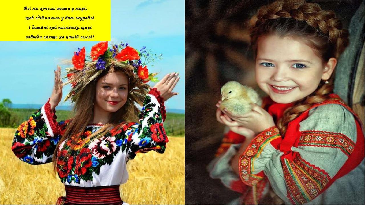 Всі ми хочемо жити у мирі, щоб здіймались у вись журавлі І дитячі хай посмішки щирі завжди сяють на нашій землі!