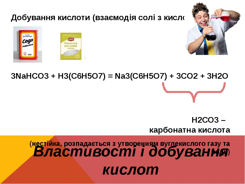 Властивості і добування кислот Добування кислоти (взаємодія солі з кислотою) 3NaHCO3 + H3(C6H5O7) = Na3(C6H5O7) + 3CO2 + 3H2O Н2СО3 – карбонатна ки...