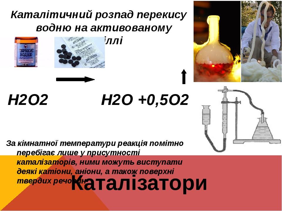 Каталізатори Каталітичний розпад перекису водню на активованому вугіллі Н2О2 Н2О +0,5О2 За кімнатної температури реакція помітно перебігає лише у п...