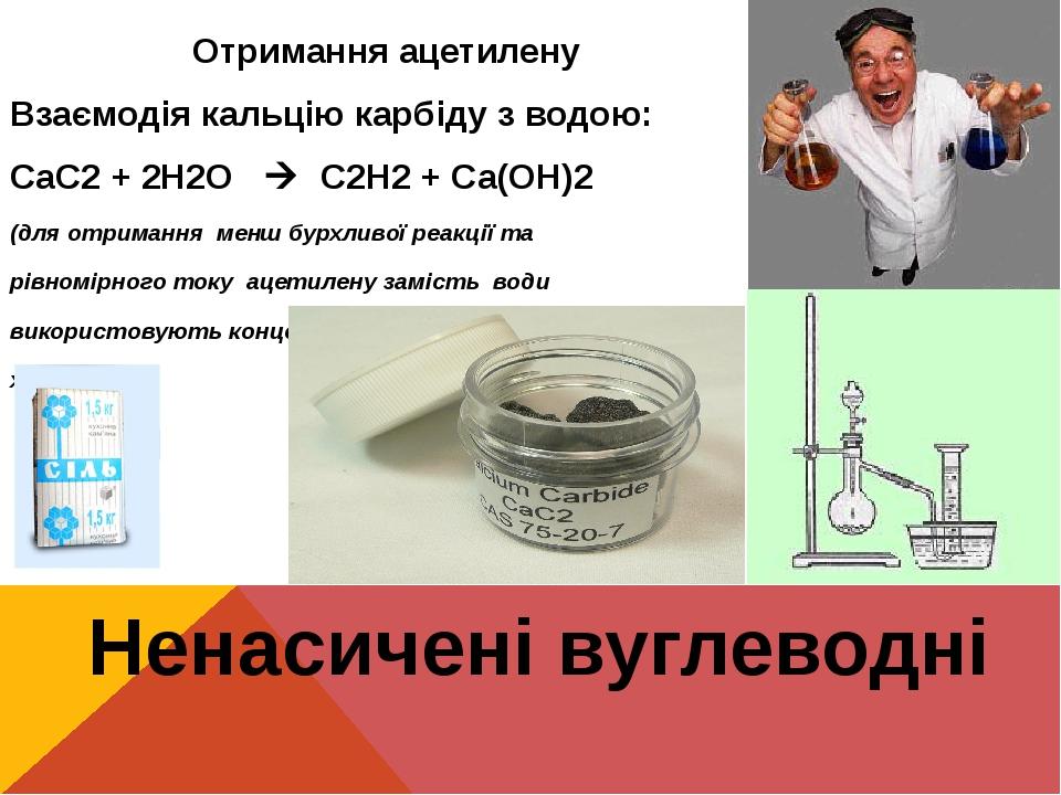 Ненасичені вуглеводні Отримання ацетилену Взаємодія кальцію карбіду з водою: СаС2 + 2Н2O  С2Н2 + Са(ОН)2 (для отримання менш бурхливої реакції та ...