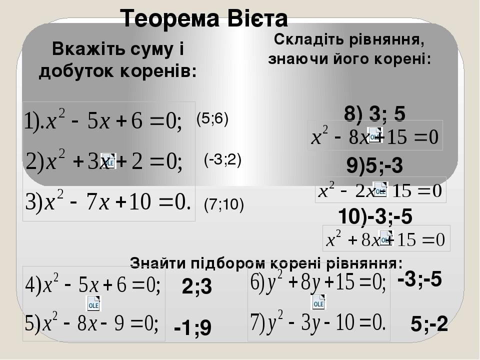 Теорема Вієта Вкажіть суму і добуток коренів: Складіть рівняння, знаючи його корені: 8) 3; 5 9)5;-3 10)-3;-5 Знайти підбором корені рівняння: 2;3 -...