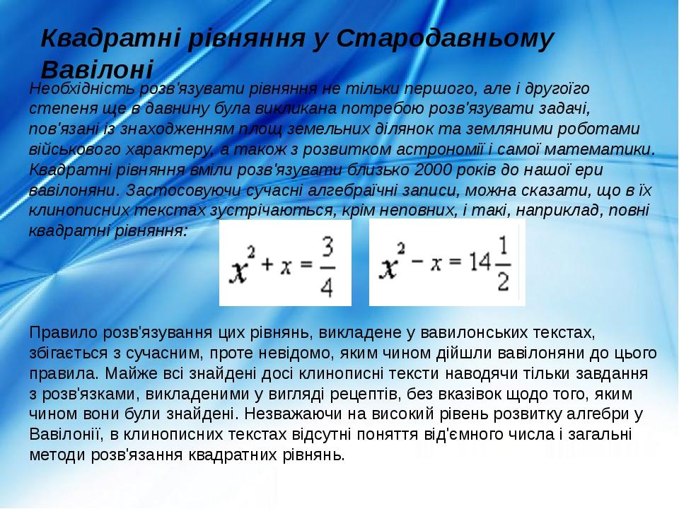 Квадратні рівняння у Стародавньому Вавілоні Необхідність розв'язувати рівняння не тільки першого, але і другоїго степеня ще в давнину була викликан...