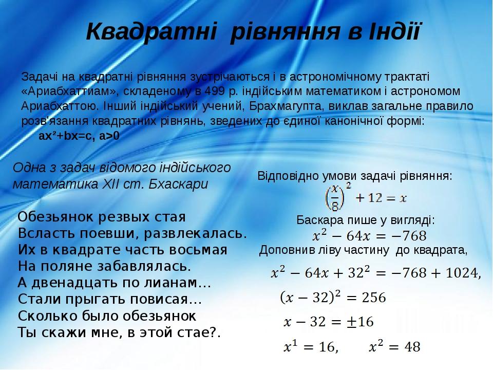 Квадратні рівняння в Індії Задачі на квадратні рівняння зустрічаються і в астрономічному трактаті «Ариабхаттиам», складеному в 499 р. індійським ма...