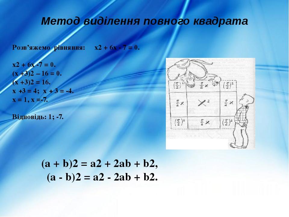Розв'яжемо рівняння: х2 + 6х - 7 = 0. х2 + 6х -7 = 0. (х +3)2 – 16 = 0. (х +3)2 = 16. х +3 = 4; х + 3 = -4. х = 1, х =-7. Відповідь: 1; -7. Метод в...