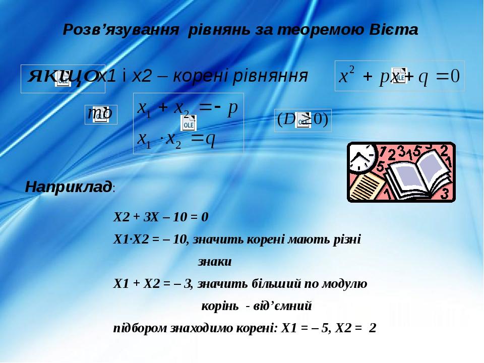 x1 і х2 – корені рівняння Розв'язування рівнянь за теоремою Вієта Х2 + 3Х – 10 = 0 Х1·Х2 = – 10, значить корені мають різні знаки Х1 + Х2 = – 3, зн...