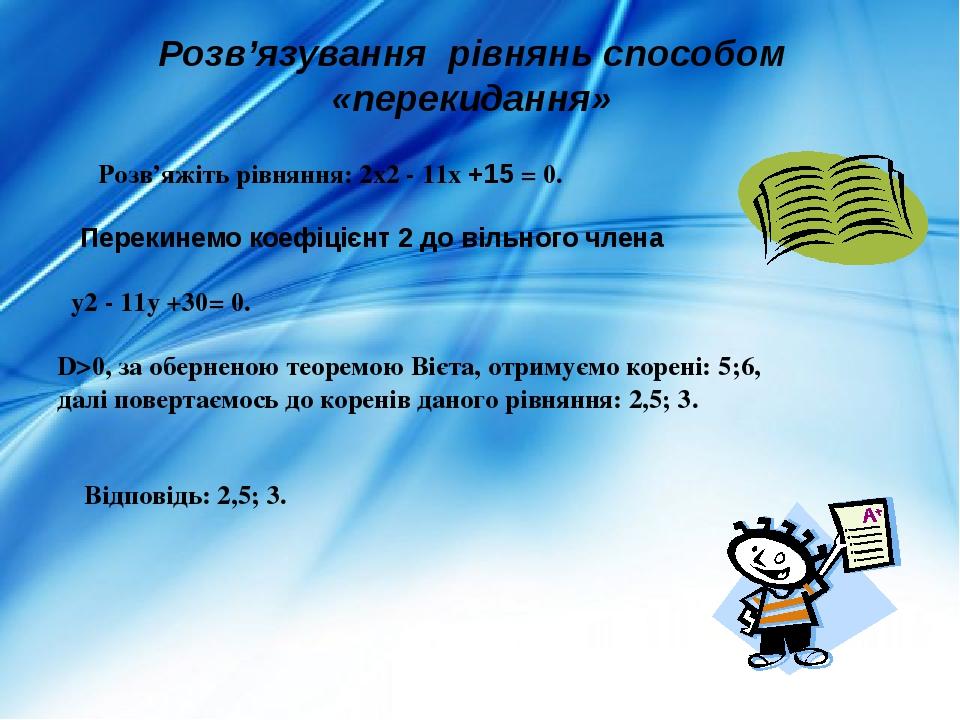Розв'яжіть рівняння: 2х2 - 11х +15 = 0. Перекинемо коефіцієнт 2 до вільного члена у2 - 11у +30= 0. D>0, за оберненою теоремою Вієта, отримуємо коре...