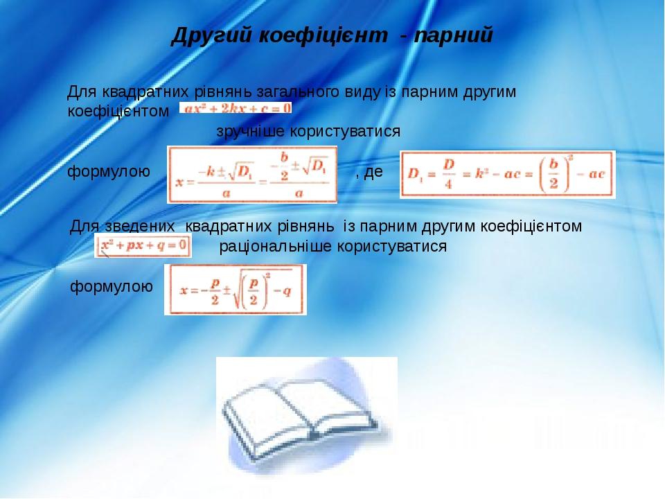 Другий коефіцієнт - парний Для квадратних рівнянь загального виду із парним другим коефіцієнтом зручніше користуватися формулою , де Для зведених к...