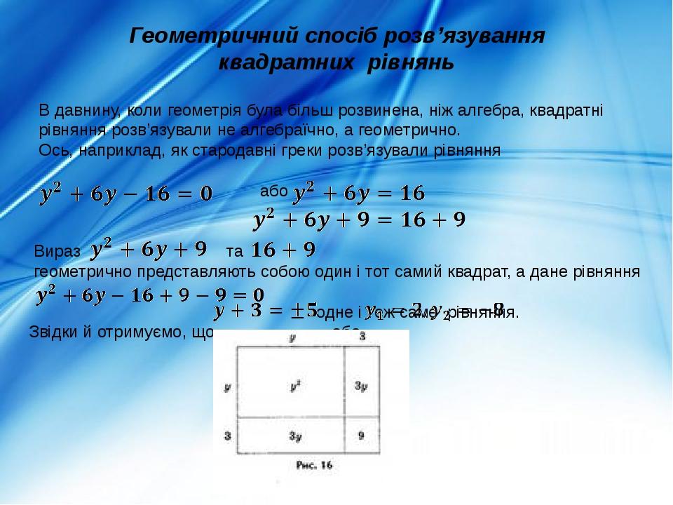 Геометричний спосіб розв'язування квадратних рівнянь В давнину, коли геометрія була більш розвинена, ніж алгебра, квадратні рівняння розв'язували н...
