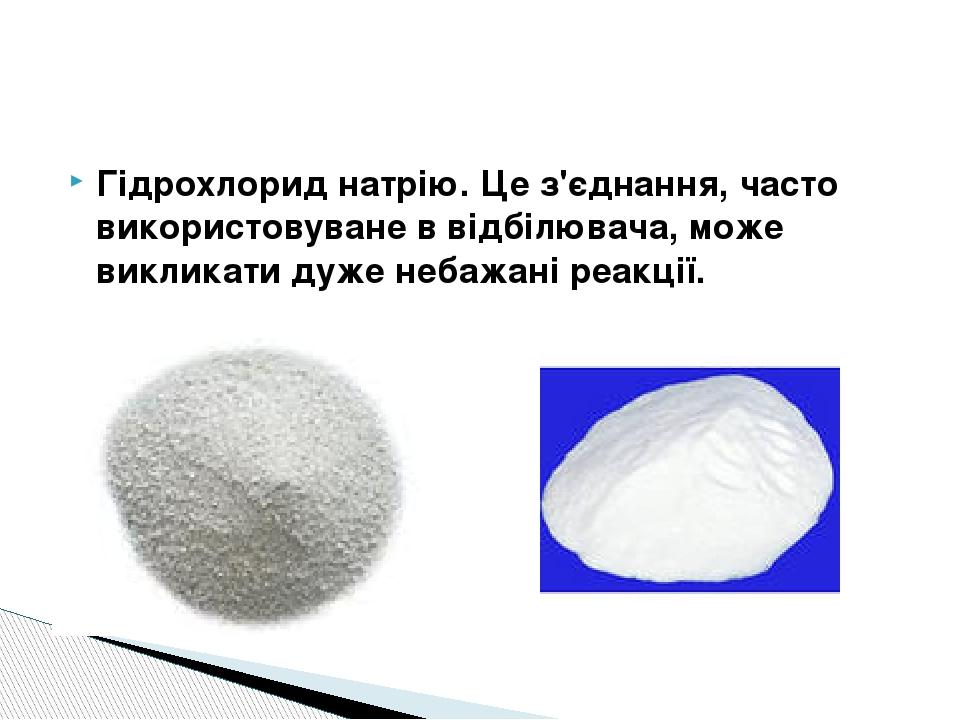 Гідрохлорид натрію. Це з'єднання, часто використовуване в відбілювача, може викликати дуже небажані реакції.