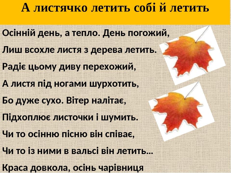 А листячко летить собі й летить Осінній день, а тепло. День погожий, Лиш всохле листя з дерева летить. Радіє цьому диву перехожий, А листя під нога...