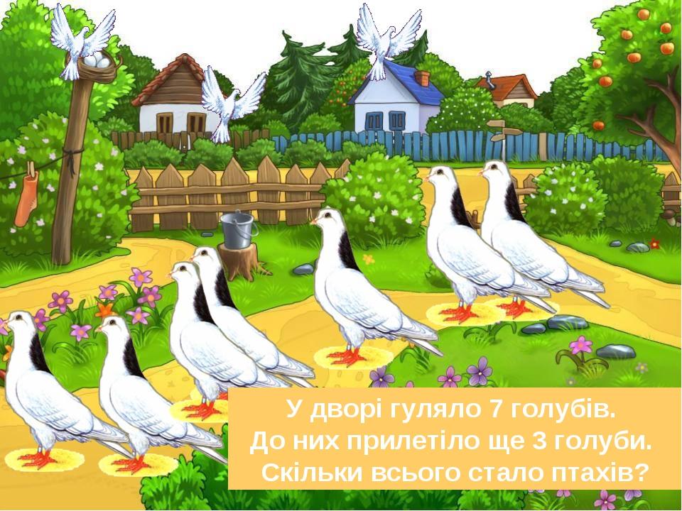 У дворі гуляло 7 голубів. До них прилетіло ще 3 голуби. Скільки всього стало птахів?