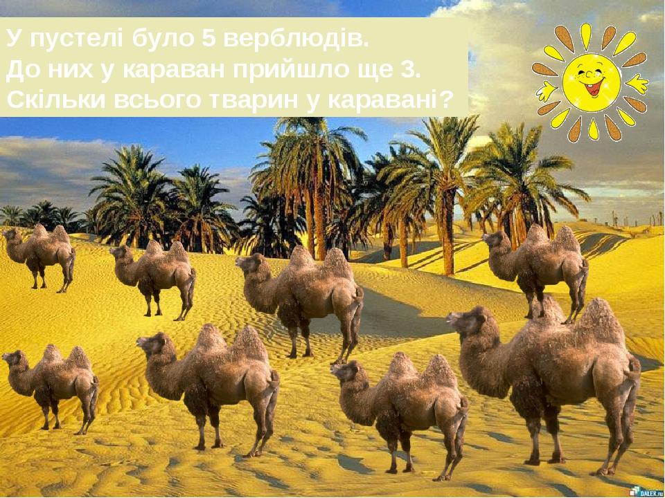 У пустелі було 5 верблюдів. До них у караван прийшло ще 3. Скільки всього тварин у каравані?