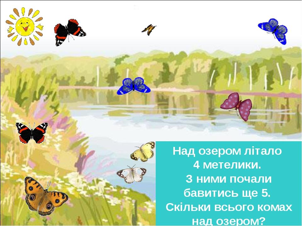 Над озером літало 4 метелики. З ними почали бавитись ще 5. Скільки всього комах над озером?