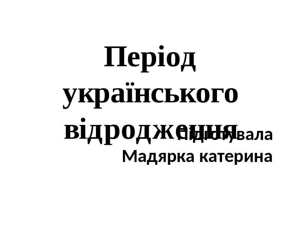 Період українського відродження Підготувала Мадярка катерина
