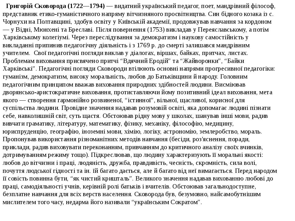 Григорій Сковорода (1722—1794)— видатний український педагог, поет, мандрівний філософ, представник етико-гуманістичного напряму вітчизняного пр...