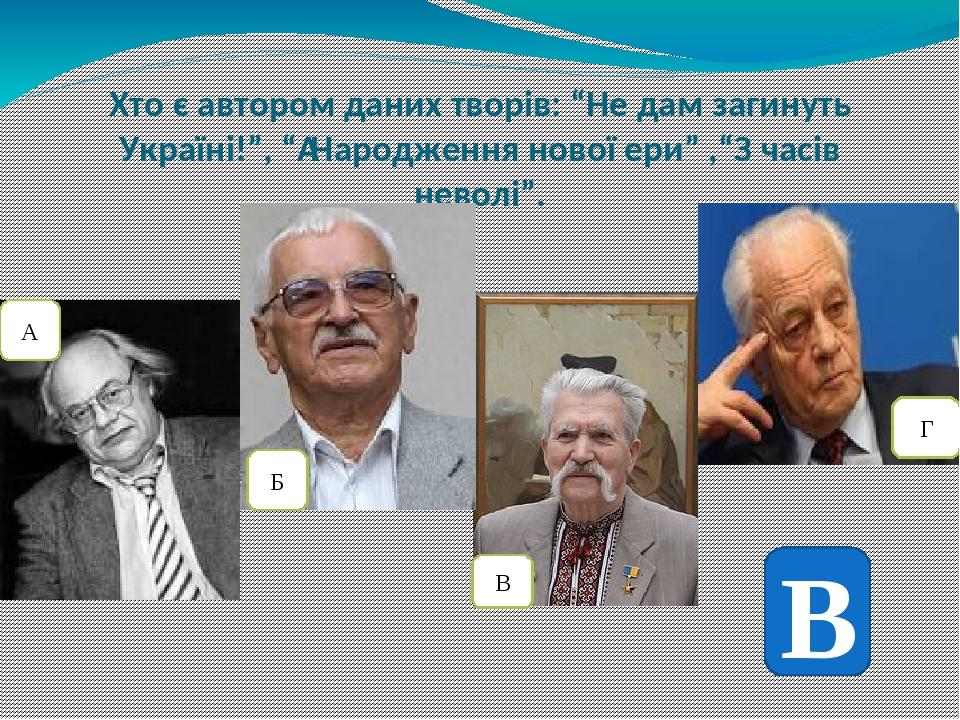 """Хто є автором даних творів: """"Не дам загинуть Україні!"""", """"Народження нової ери"""" ,""""З часів неволі"""". А Б В Г В"""