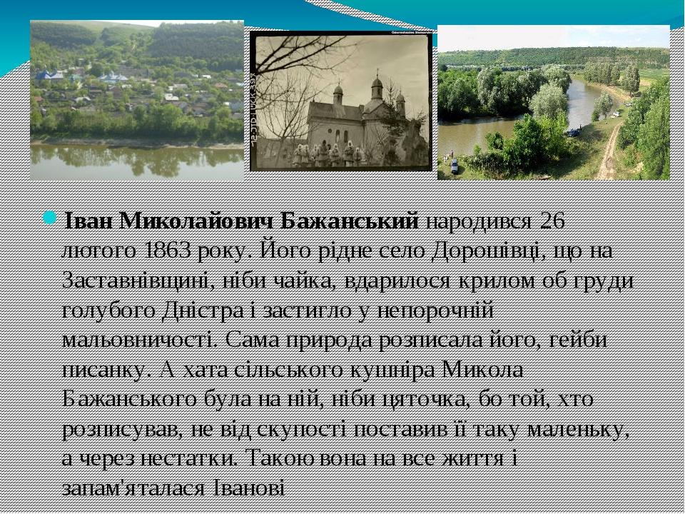 Іван Миколайович Бажанськийнародився 26 лютого 1863 року. Його рідне село Дорошівці, що на Заставнівщині, ніби чайка, вдарилося крилом об груди го...