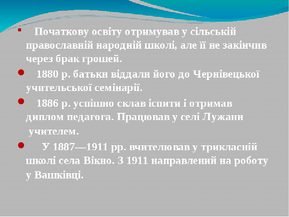 Початкову освіту отримував у сільській православній народній школі, але її не закінчив через брак грошей. 1880р. батьки віддали його до Чернівецьк...