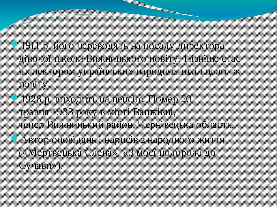 1911р. його переводять на посаду директора дівочої школиВижницького повіту. Пізніше стає інспектором українських народних шкіл цього ж повіту. 19...
