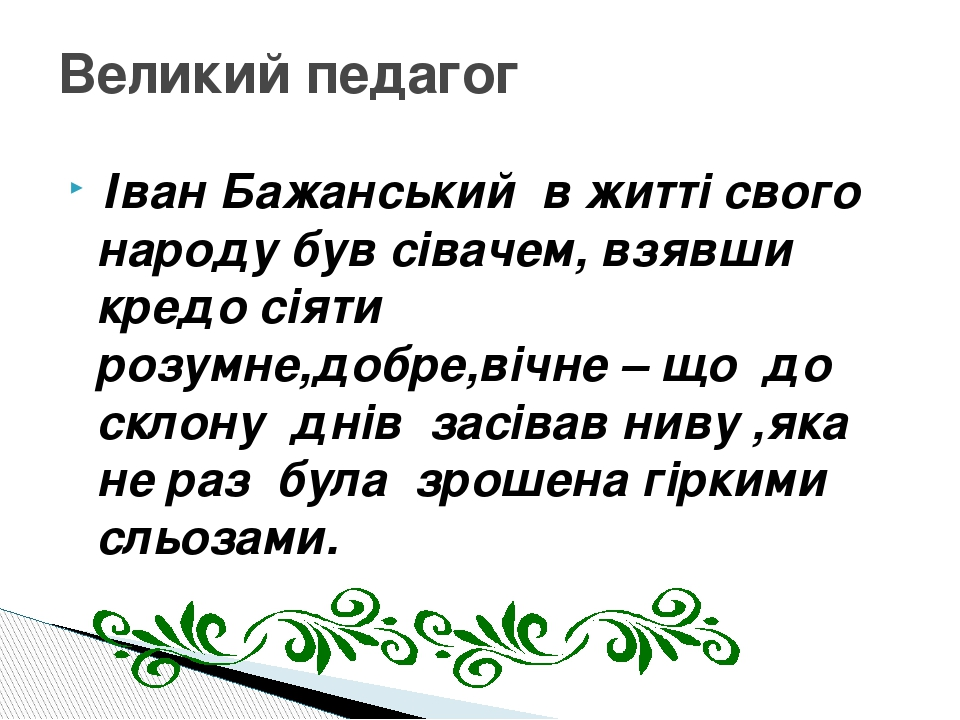 Іван Бажанський в житті свого народу був сівачем, взявши кредо сіяти розумне,добре,вічне – що до склону днів засівав ниву ,яка не раз була зрошена ...