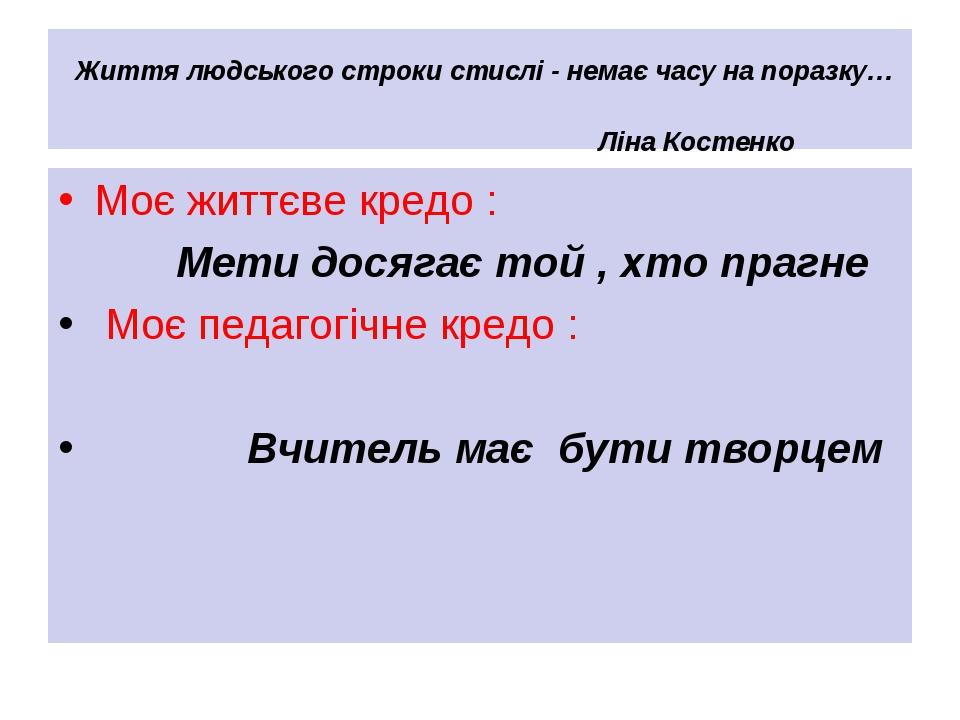 Життя людського строки стислі - немає часу на поразку… Ліна Костенко Моє життєве кредо : Мети досягає той , хто прагне Моє педагогічне кредо : Вчит...