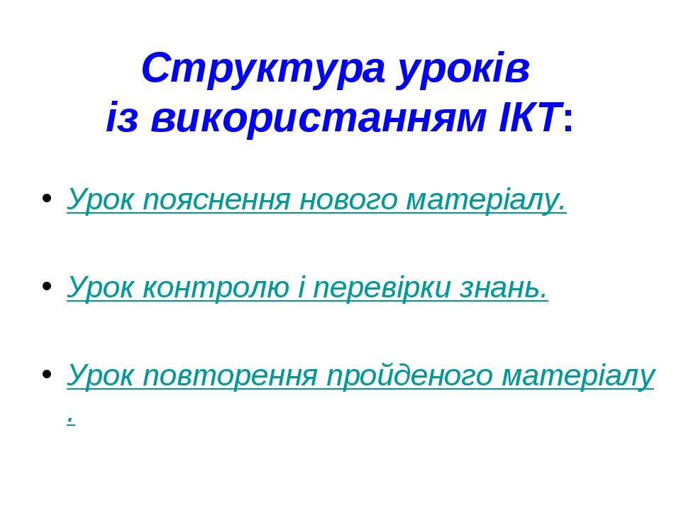 Структура уроків із використанням ІКТ: Урок пояснення нового матеріалу. Урок контролю і перевірки знань. Урок повторення пройденого матеріалу.