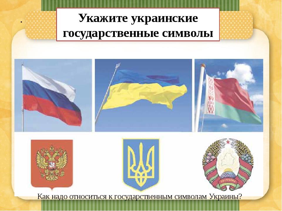 . Укажите украинские государственные символы Как надо относиться к государственным символам Украины?