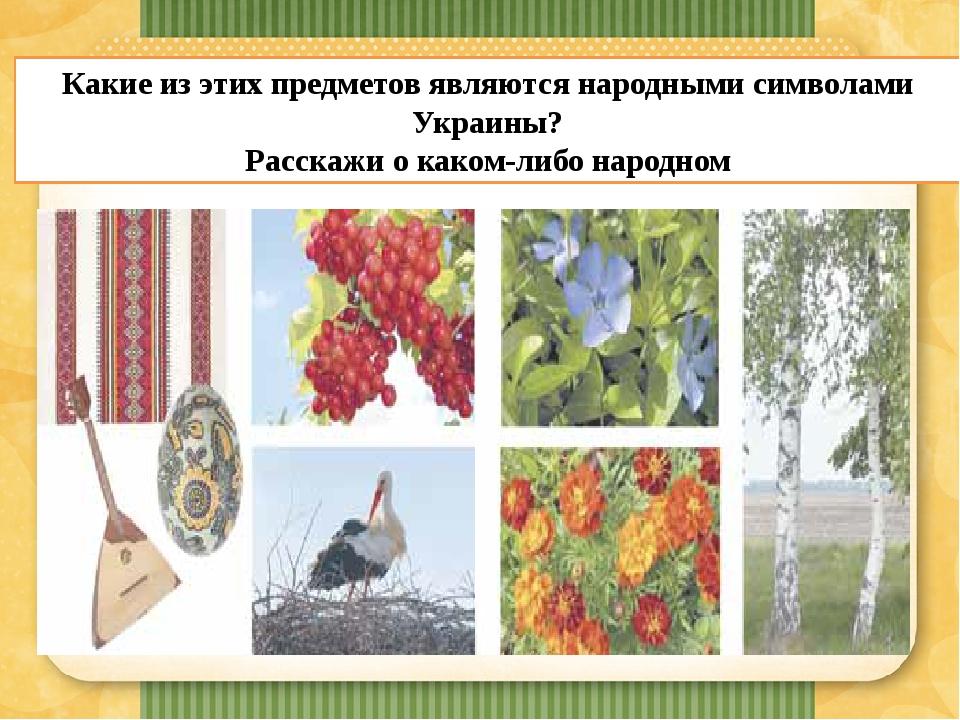 Какие из этих предметов являются народными символами Украины? Расскажи о каком-либо народном