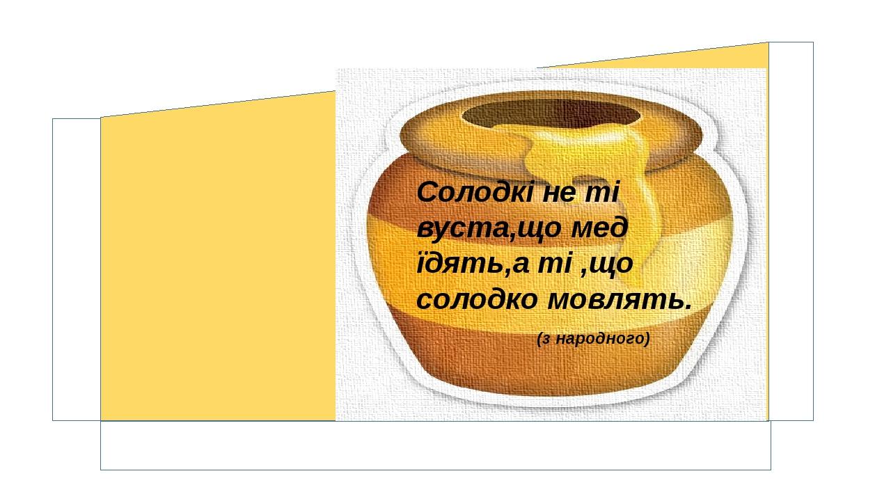 Солодкі не ті вуста,що мед їдять,а ті ,що солодко мовлять. (з народного)