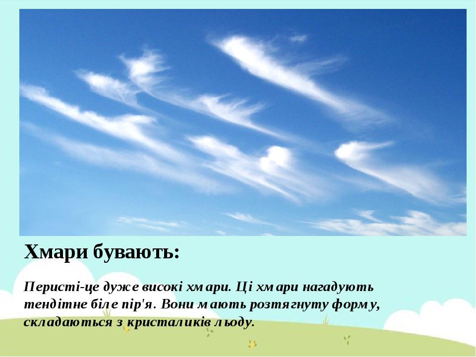 Хмари бувають: Перисті-це дуже високі хмари. Ці хмари нагадують тендітне біле пір'я. Вони мають розтягнуту форму, складаються з кристаликів льоду.