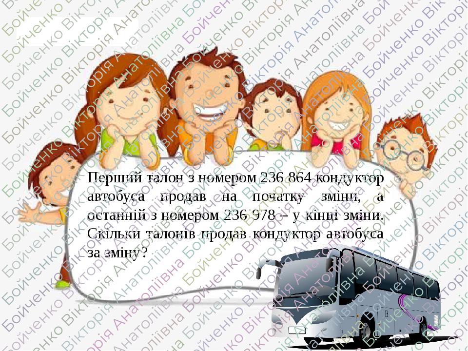 Перший талон з номером 236 864 кондуктор автобуса продав на початку зміни, а останній з номером 236 978 – у кінці зміни. Скільки талонів продав кон...
