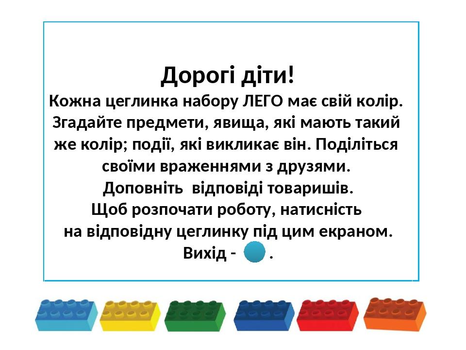 Дорогі діти! Кожна цеглинка набору ЛЕГО має свій колір. Згадайте предмети, явища, які мають такий же колір; події, які викликає він. Поділіться сво...