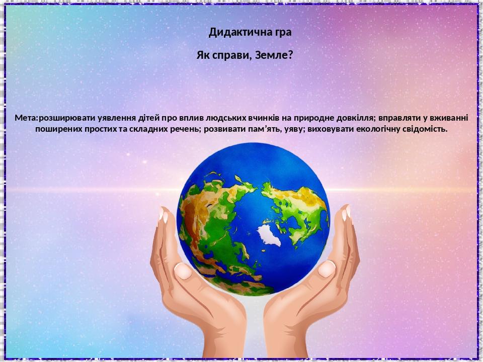 Як справи, Земле? Дидактична гра Мета:розширювати уявлення дітей про вплив людських вчинків на природне довкілля; вправляти у вживанні поширених пр...