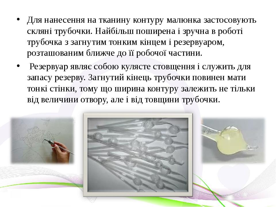 Для нанесення на тканину контуру малюнка застосовують скляні трубочки. Найбільш поширена і зручна в роботі трубочка з загнутим тонким кінцем і резе...
