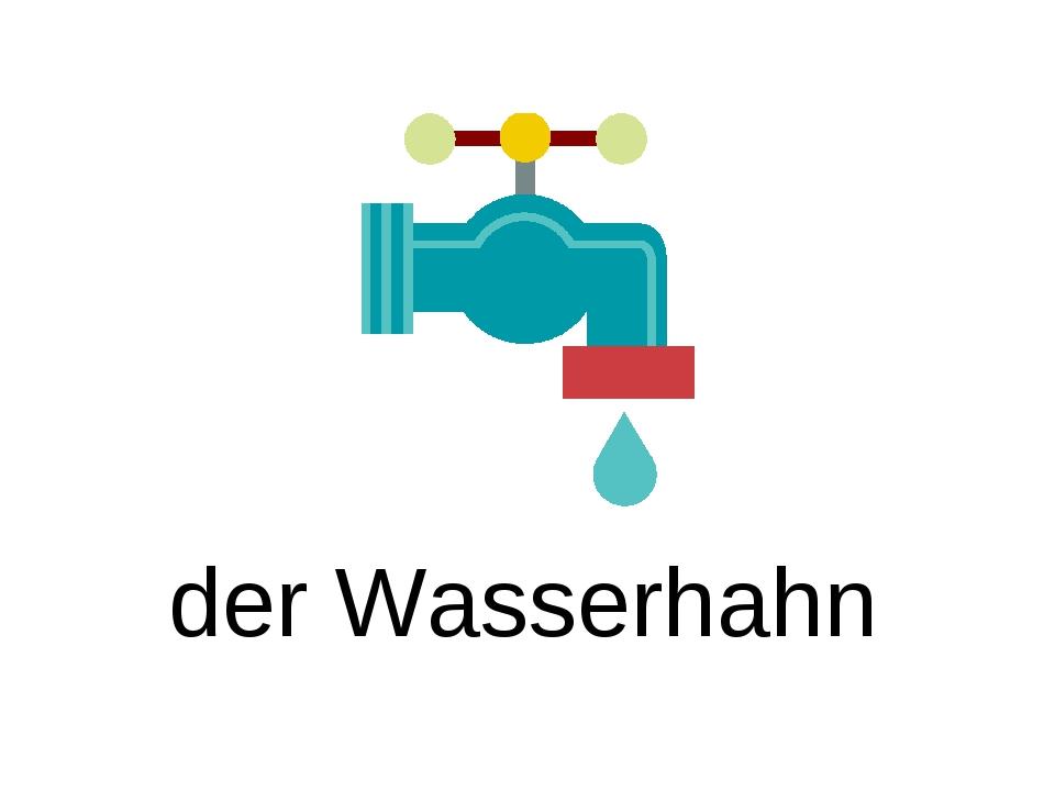 der Wasserhahn