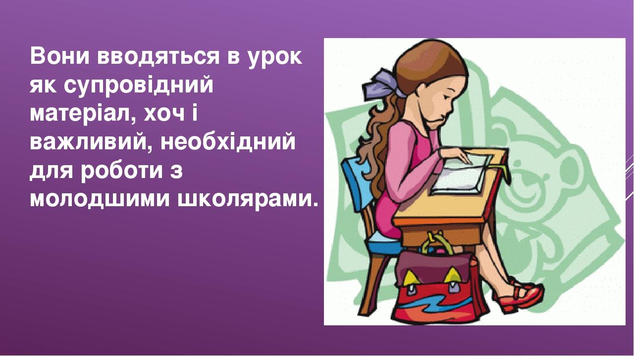 Вони вводяться в урок як супровідний матеріал, хоч і важливий, необхідний для роботи з молодшими школярами.