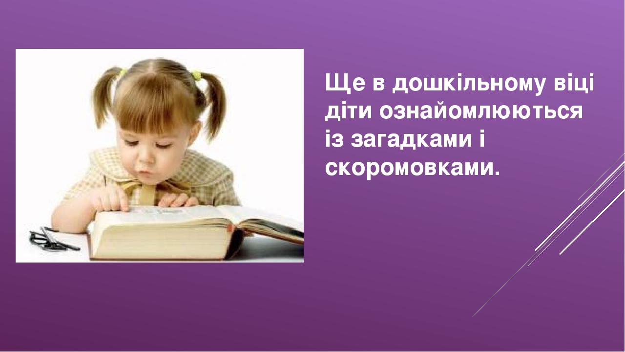 Ще в дошкільному віці діти ознайомлюються із загадками і скоромовками.