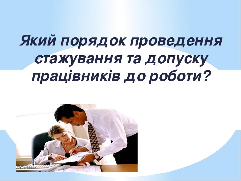Який порядок проведення стажування та допуску працівників до роботи?