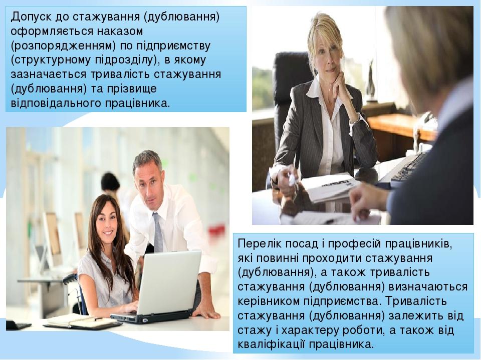 Допуск до стажування (дублювання) оформляється наказом (розпорядженням) по підприємству (структурному підрозділу), в якому зазначається тривалість ...