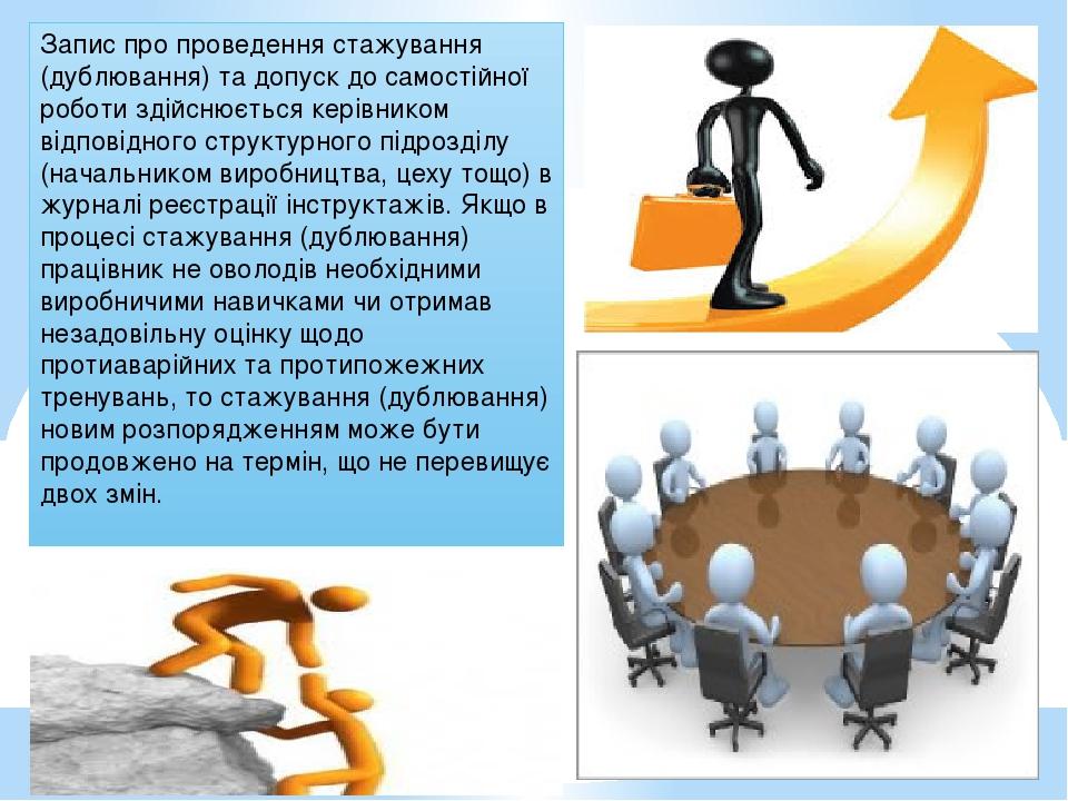 Запис про проведення стажування (дублювання) та допуск до самостійної роботи здійснюється керівником відповідного структурного підрозділу (начальни...