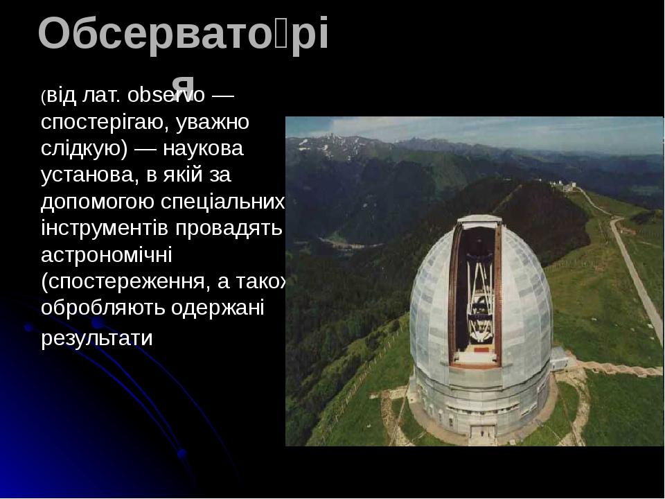 Обсервато́рія (від лат. observo — спостерігаю, уважно слідкую) — наукова установа, в якій за допомогою спеціальних інструментів провадять астрономі...