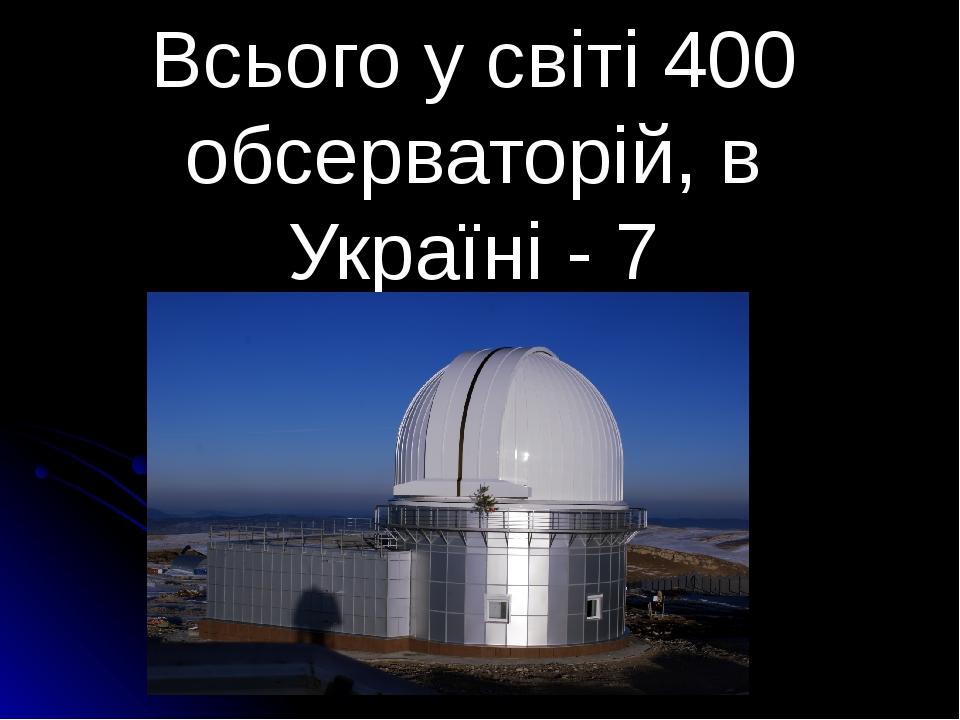 Всього у світі 400 обсерваторій, в Україні - 7