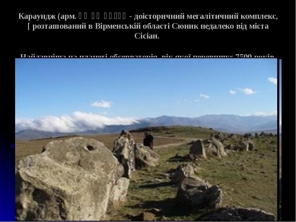 Караундж (арм. Քարահունջ - доісторичний мегалітичний комплекс, [ розташований в Вірменській області Сюник недалеко від міста Сісіан. Найдавніша на ...